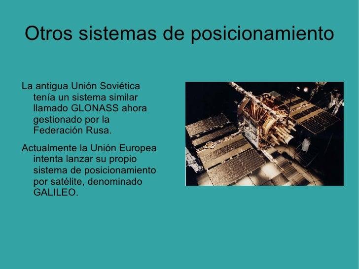 Otros sistemas de posicionamiento La antigua Unión Soviética tenía un sistema similar llamado GLONASS ahora gestionado por...