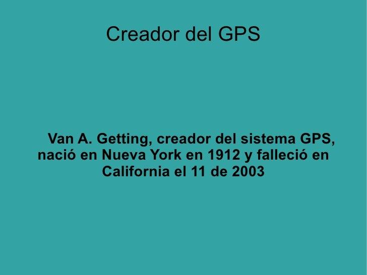 Creador del GPS Van A. Getting, creador del sistema GPS, nació en Nueva York en 1912 y falleció en California el 11 de 2003