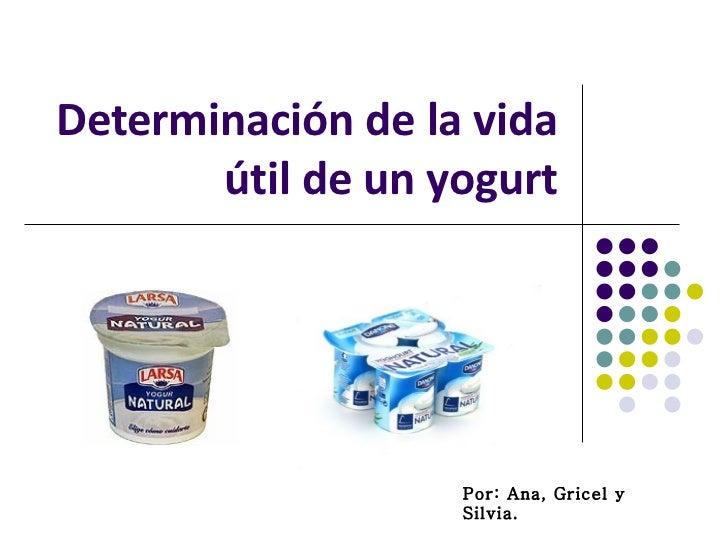 Determinación de la vida útil de un yogurt Por: Ana, Gricel y Silvia.