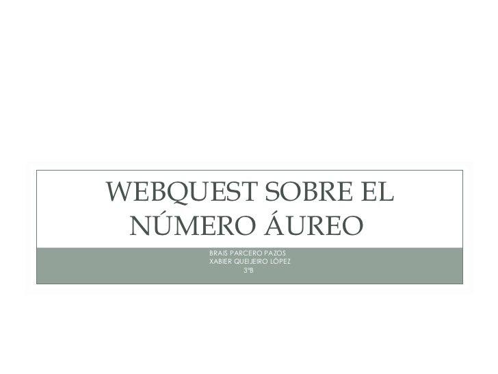 WEBQUEST SOBRE EL NÚMERO ÁUREO  <ul><li>BRAIS PARCERO PAZOS  </li></ul><ul><li>XABIER QUEIJEIRO LÓPEZ </li></ul><ul><li>3º...