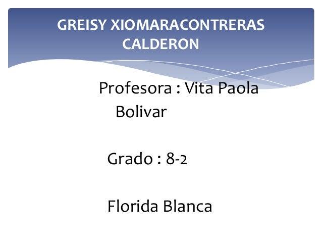 GREISY XIOMARACONTRERAS CALDERON  Profesora : Vita Paola Bolivar Grado : 8-2  Florida Blanca