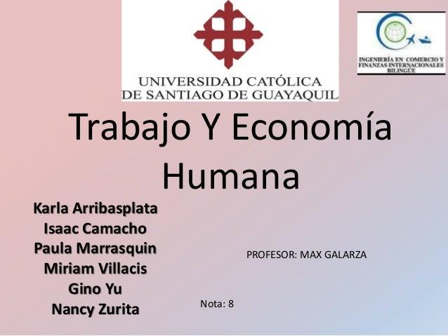 Trabajo Y Economía Humana Karla Arribasplata Isaac Camacho Paula Marrasquin Miriam Villacis Gino Yu Nancy Zurita PROFESOR:...