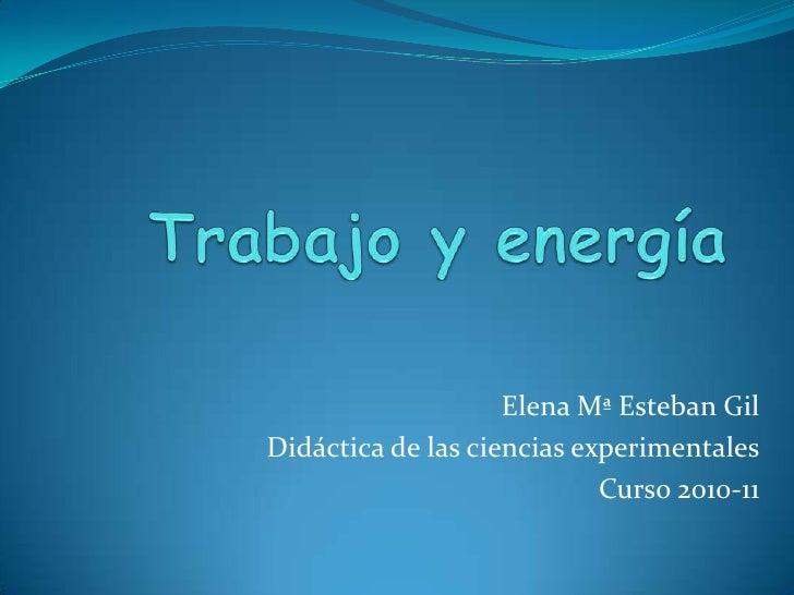 Trabajo y energía<br />Elena Mª Esteban Gil<br />Didáctica de las ciencias experimentales<br />Curso 2010-11<br />