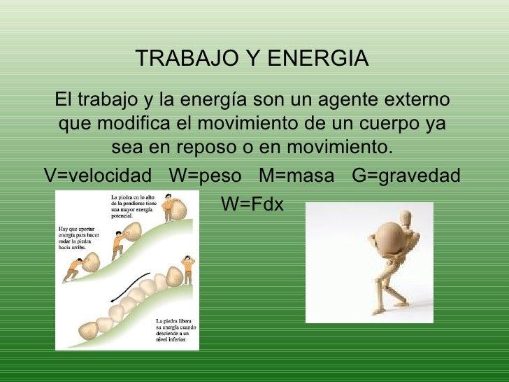 TRABAJO Y ENERGIA El trabajo y la energía son un agente externo que modifica el movimiento de un cuerpo ya sea en reposo o...