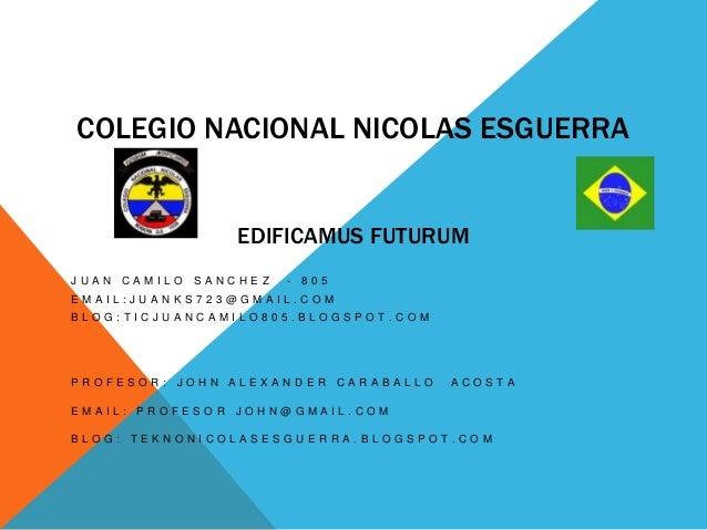 COLEGIO NACIONAL NICOLAS ESGUERRA EDIFICAMUS FUTURUM J U A N C A M I L O S A N C H E Z - 8 0 5 E M A I L : J U A N K S 7 2...
