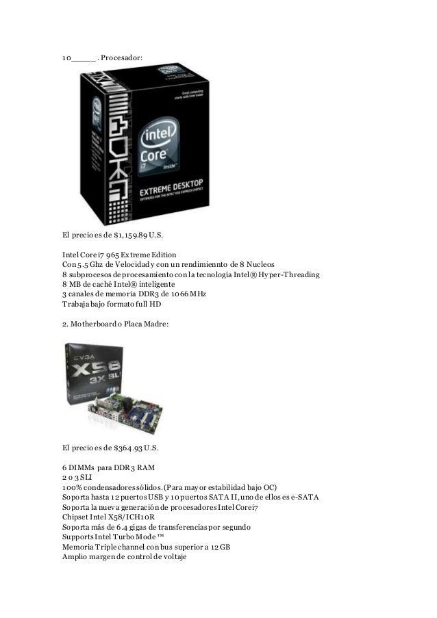 10_____. Procesador: El precio es de $1,159.89U.S. Intel Core i7 965 Extreme Edition Con 5.5 Ghz de Velocidady con un rend...