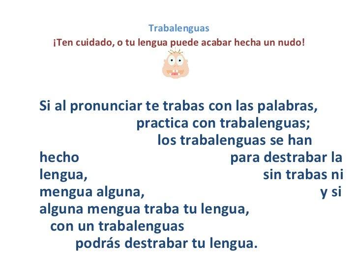 Trabalenguas    ¡Ten cuidado, o tu lengua puede acabar hecha un nudo!Si al pronunciar te trabas con las palabras,         ...