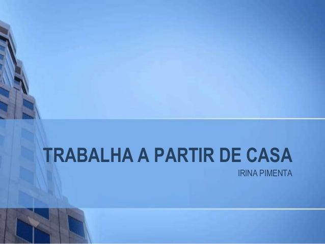TRABALHA A PARTIR DE CASA  IRINA PIMENTA
