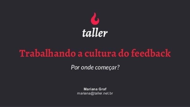 Trabalhando a cultura do feedback Por onde começar? Mariana Graf mariana@taller.net.br