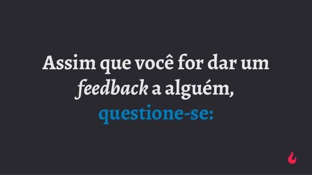 Assim que você for dar um feedback a alguém, questione-se: