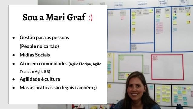 Sou a Mari Graf :) ● Gestão para as pessoas (People no cartão) ● Mídias Sociais ● Atuo em comunidades (Agile Floripa, Agil...