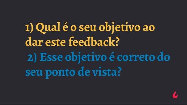 1) Qual é o seu objetivo ao dar este feedback? 2) Esse objetivo é correto do seu ponto de vista?