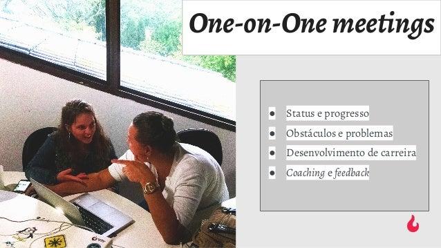 One-on-One meetings ● Status e progresso ● Obstáculos e problemas ● Desenvolvimento de carreira ● Coaching e feedback