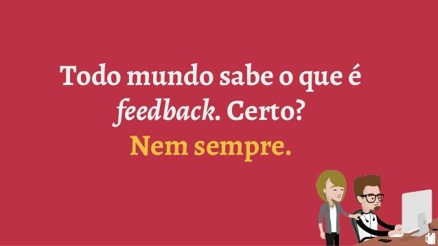 Todo mundo sabe o que é feedback. Certo? Nem sempre.