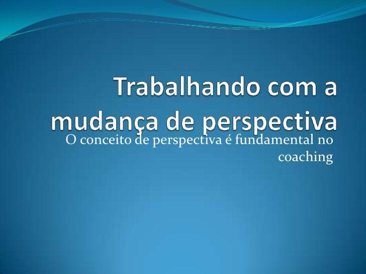 Trabalhando com a mudança de perspectiva<br />O conceito de perspectiva é fundamental no coaching<br />