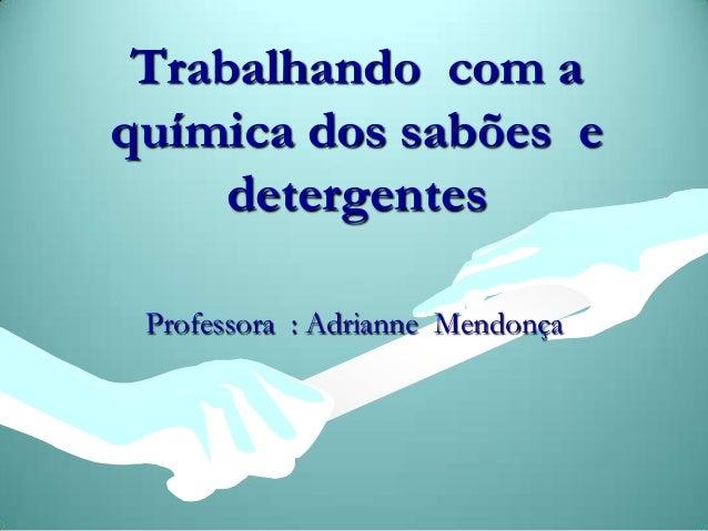 Trabalhando com a química dos sabões e detergentes Professora : Adrianne Mendonça