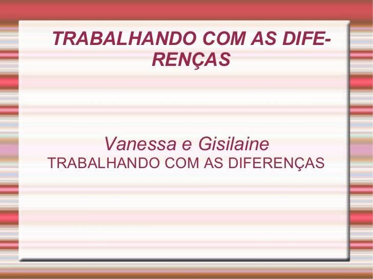 TRABALHANDO COM AS DIFERENÇAS Vanessa e Gisilaine TRABALHANDO COM AS DIFERENÇAS