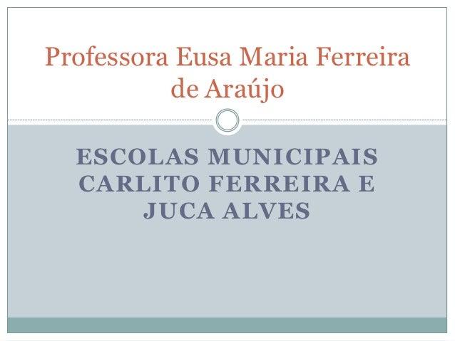 Professora Eusa Maria Ferreira          de Araújo  ESCOLAS MUNICIPAIS  CARLITO FERREIRA E      JUCA ALVES