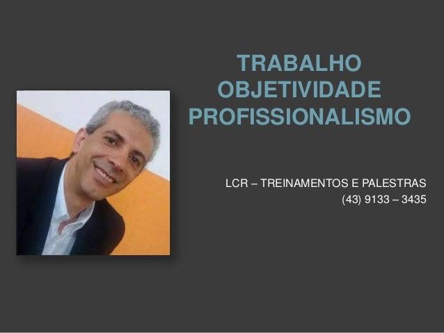 TRABALHO OBJETIVIDADE PROFISSIONALISMO LCR – TREINAMENTOS E PALESTRAS (43) 9133 – 3435