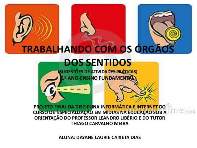 TRABALHANDO COM OS ÓRGÃOS DOS SENTIDOS (SUGESTÕES DE ATIVIDADES PRÁTICAS) 1º ANO-ENSINO FUNDAMENTAL PROJETO FINAL DA DISCI...