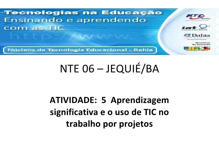 NTE 06 – JEQUIÉ/BA ATIVIDADE:  5  Aprendizagem significativa e o uso de TIC no trabalho por projetos
