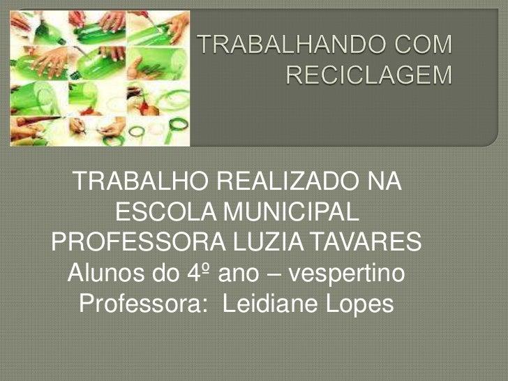 TRABALHO REALIZADO NA     ESCOLA MUNICIPALPROFESSORA LUZIA TAVARES Alunos do 4º ano – vespertino  Professora: Leidiane Lopes