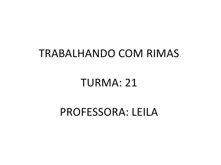 TRABALHANDO COM RIMASTURMA: 21PROFESSORA: LEILA<br />