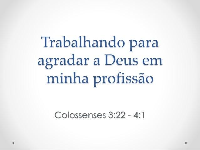 Trabalhando para agradar a Deus em minha profissão Colossenses 3:22 - 4:1