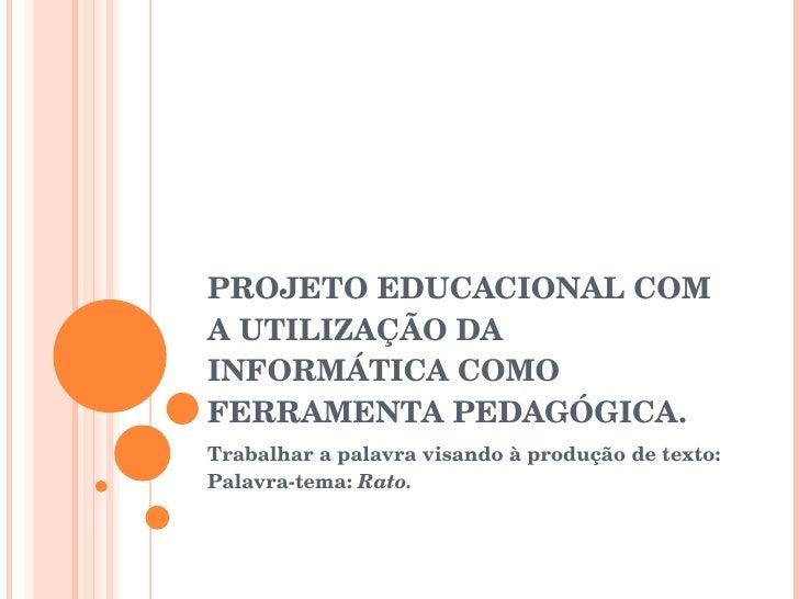 PROJETO EDUCACIONAL COM A UTILIZAÇÃO DA INFORMÁTICA COMO FERRAMENTA PEDAGÓGICA. Trabalhar a palavra visando à produção de ...