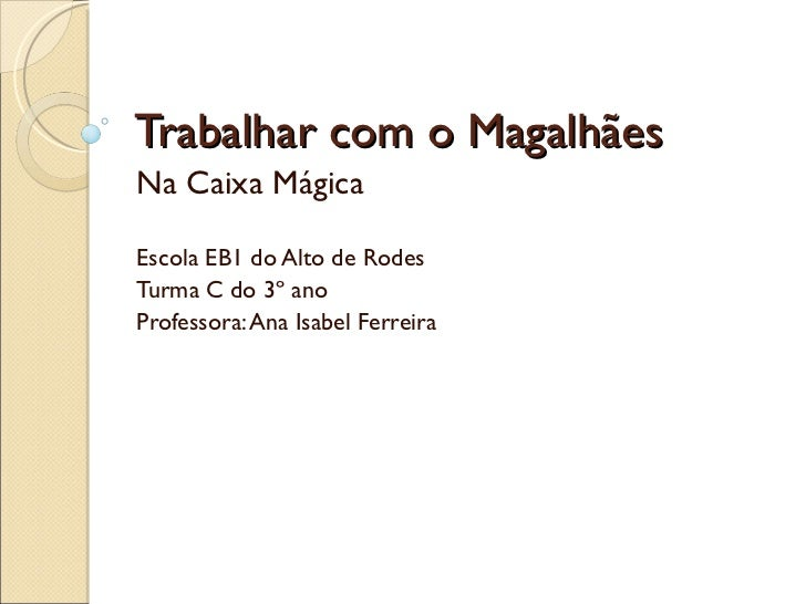 Trabalhar com o Magalhães Na Caixa Mágica Escola EB1 do Alto de Rodes Turma C do 3º ano Professora: Ana Isabel Ferreira