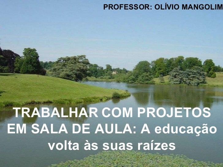 TRABALHAR   COM PROJETOS EM SALA DE AULA: A educação volta às suas raízes PROFESSOR: OLÍVIO MANGOLIM