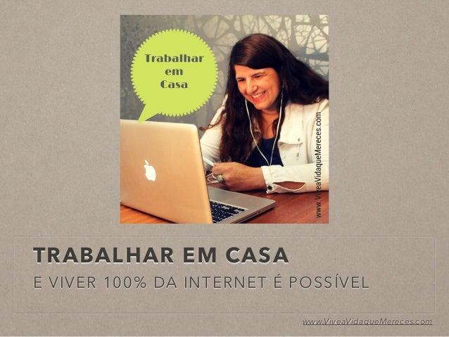 TRABALHAR EM CASA E VIVER 100% DA INTERNET É POSSÍVEL www.ViveaVidaqueMereces.com