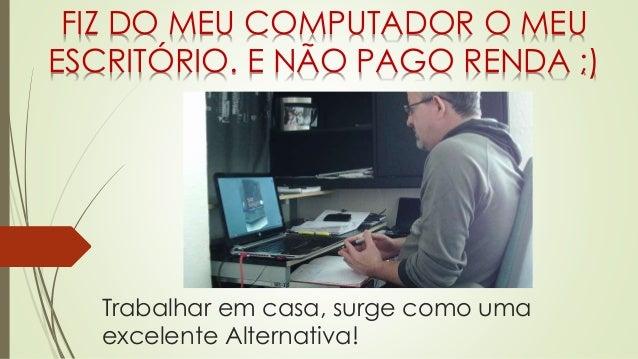 Trabalhar em casa, surge como uma excelente Alternativa! FIZ DO MEU COMPUTADOR O MEU ESCRITÓRIO. E NÃO PAGO RENDA ;)