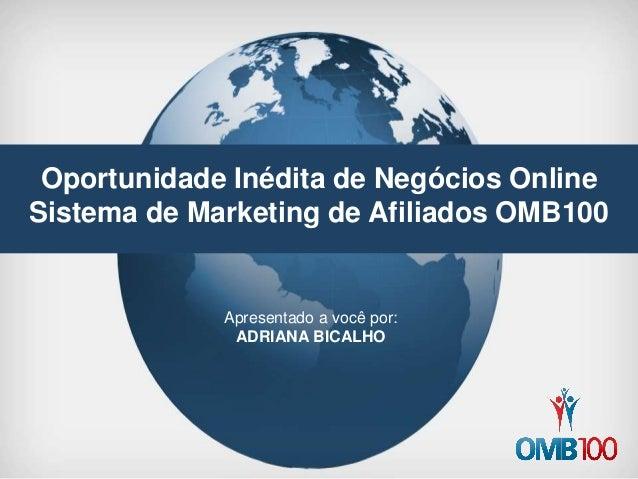 Oportunidade Inédita de Negócios Online Sistema de Marketing de Afiliados OMB100 Apresentado a você por: ADRIANA BICALHO