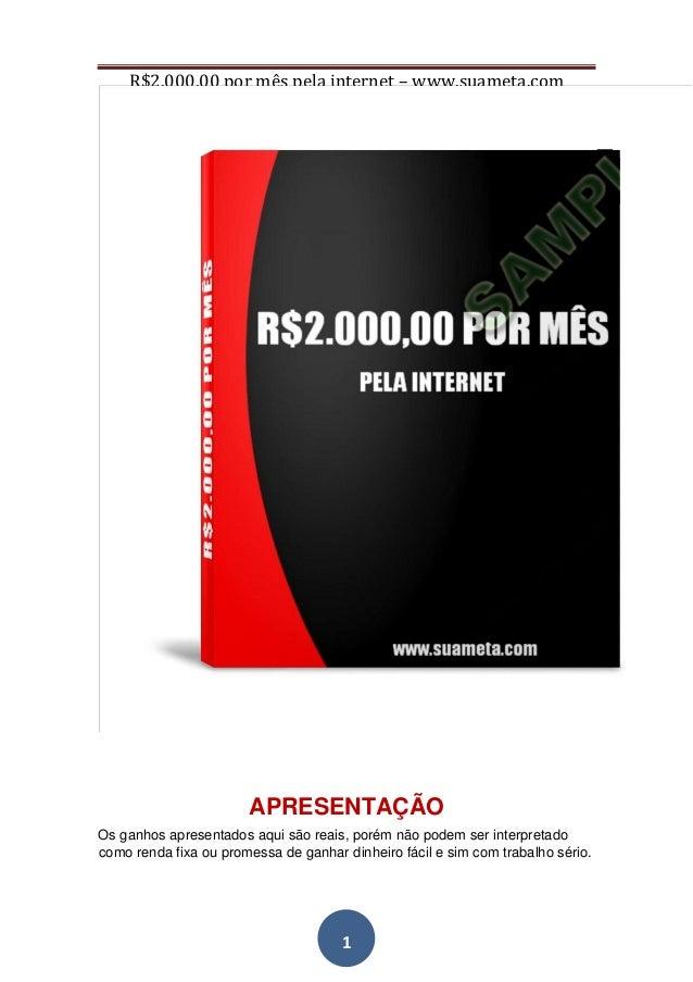 R$2.000,00 por mês pela internet – www.suameta.com 1 APRESENTAÇÃO Os ganhos apresentados aqui são reais, porém não podem s...
