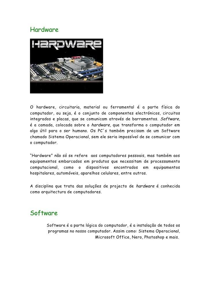 Hardware     O hardware, circuitaria, material ou ferramental é a parte física do computador, ou seja, é o conjunto de com...