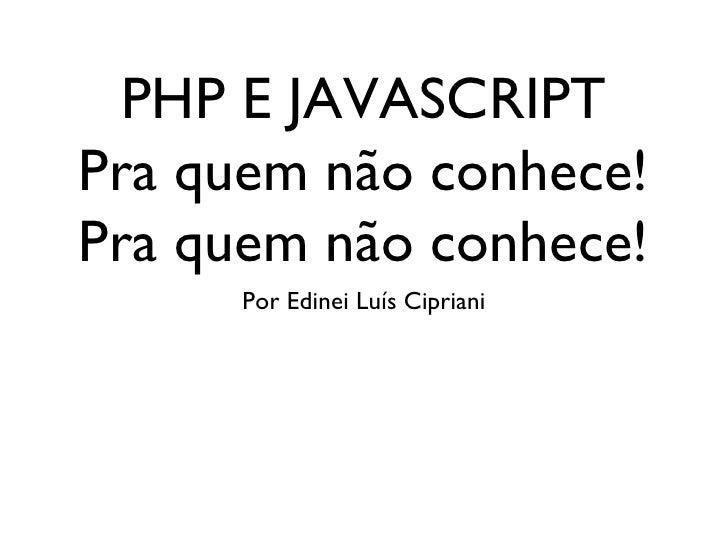 PHP E JAVASCRIPT Pra quem não conhece! Pra quem não conhece! <ul><li>Por Edinei Luís Cipriani </li></ul>