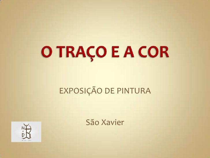 O TRAÇO E A COR<br />EXPOSIÇÃO DE PINTURA<br />São Xavier<br />