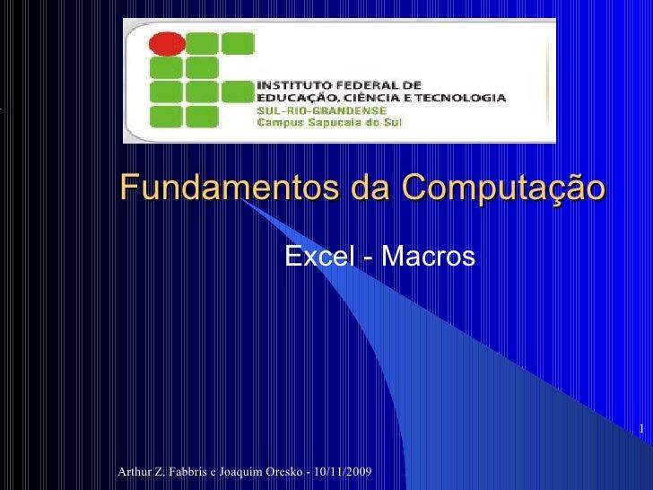 Fundamentos da Computação Excel - Macros Arthur Z. Fabbris e Joaquim Oresko - 10/11/2009 <ul><ul><li></li></ul></ul>