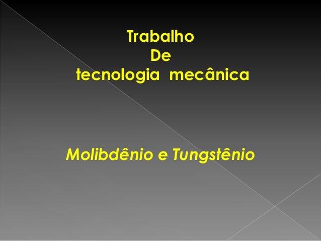 Trabalho De tecnologia mecânica Molibdênio e Tungstênio