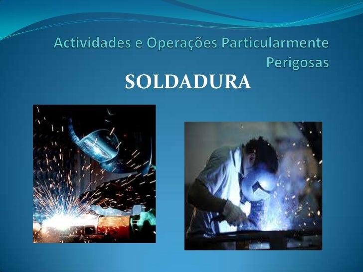 Actividades e Operações Particularmente Perigosas<br />SOLDADURA<br />