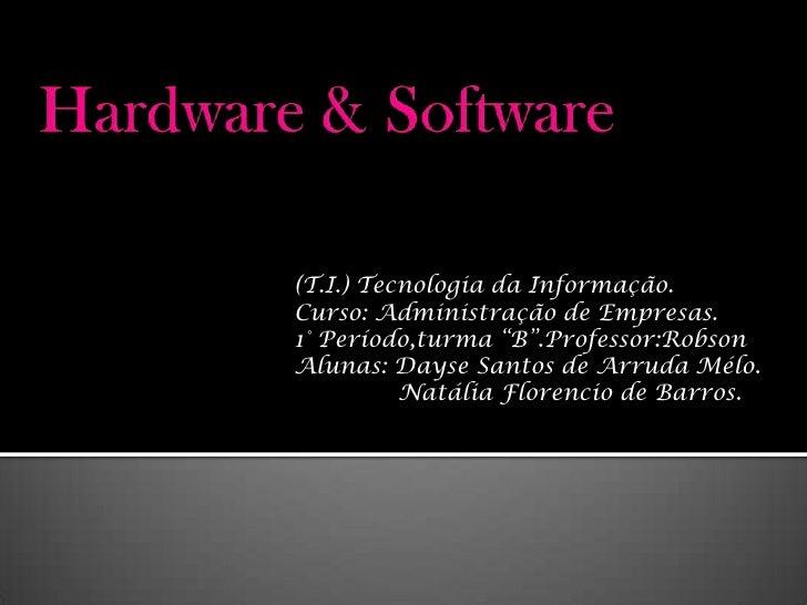"""Hardware & Software<br />(T.I.) Tecnologia da Informação.<br />Curso: Administração de Empresas.<br />1° Período,turma """"B""""..."""