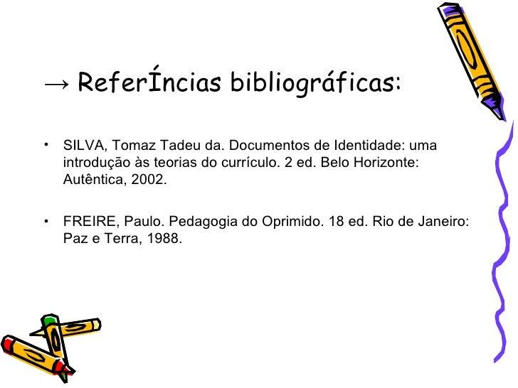 ->  Referências bibliográficas: <ul><li>SILVA, Tomaz Tadeu da. Documentos de Identidade: uma introdução às teorias do curr...