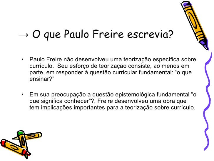 ->  O que Paulo Freire  escrevia ? <ul><li>Paulo Freire não desenvolveu uma teorização específica sobre currículo.  Seu es...