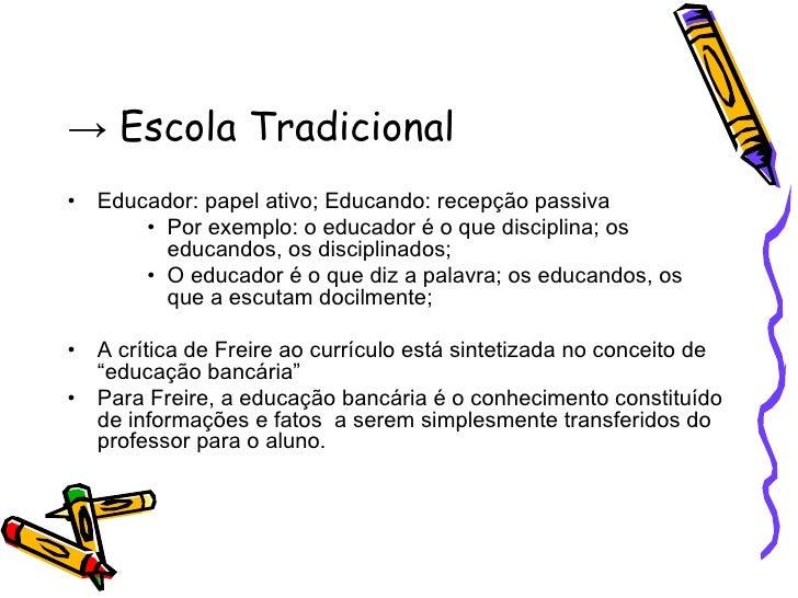 ->  Escola Tradicional <ul><li>Educador: papel ativo; Educando: recepção passiva </li></ul><ul><ul><ul><li>Por exemplo: o ...