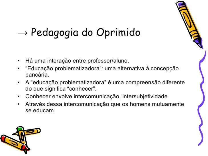 """->  Pedagogia do Oprimido <ul><li>Há uma interação entre professor/aluno. </li></ul><ul><li>"""" Educação problematizadora"""": ..."""