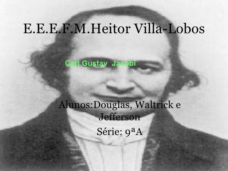 E.E.E.F.M.Heitor Villa-Lobos Alunos:Douglas, Waltrick e Jefferson Série: 9ªA Carl Gustav  Jacobi