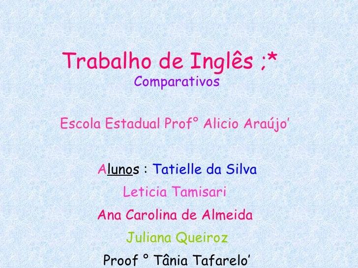 Trabalho de Inglês ;*   Comparativos Escola Estadual Prof° Alicio Araújo'  A luno s :  Tatielle da Silva Leticia Tamisari ...