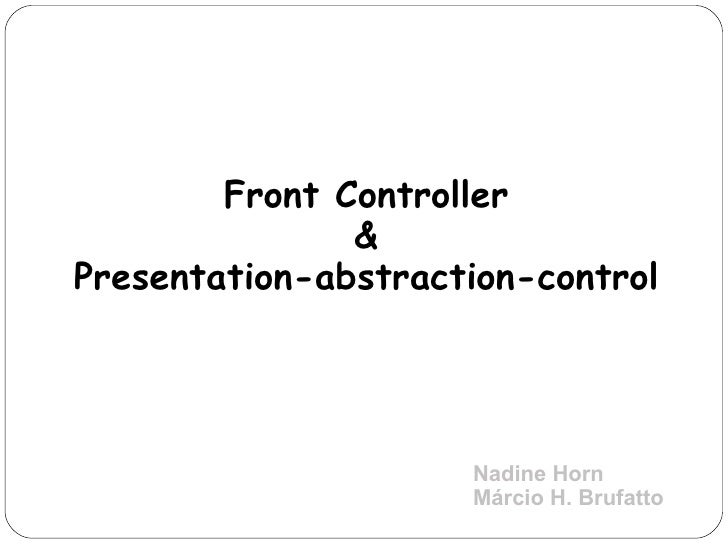 Front Controller & Presentation-abstraction-control Nadine Horn Márcio H. Brufatto