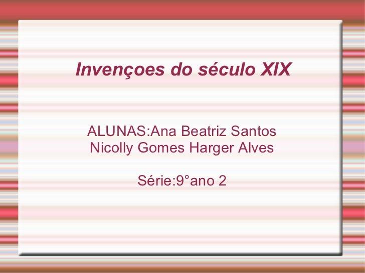 Invençoes do século XIX ALUNAS:Ana Beatriz Santos Nicolly Gomes Harger Alves Série:9°ano 2